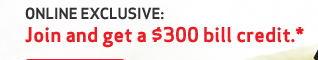 ONLINE EXCLUSIVE: Join and get a $300 bill credit.*